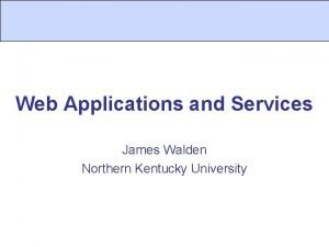 Web Applications and Services James Walden Northern Kentucky