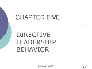 CHAPTER FIVE DIRECTIVE LEADERSHIP BEHAVIOR Prentice Hall 2006