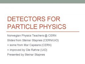 DETECTORS FOR PARTICLE PHYSICS Norwegian Physics Teachers CERN