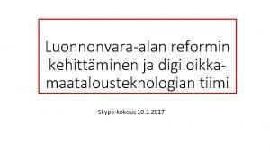 Luonnonvaraalan reformin kehittminen ja digiloikkamaatalousteknologian tiimi Skypekokous 10
