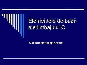 Elementele de baz ale limbajului C Caracteristici generale