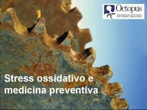 Stress ossidativo e medicina preventiva Come lossigeno danneggia