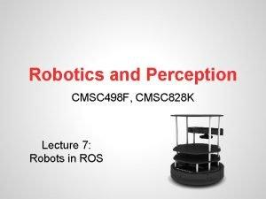 Robotics and Perception CMSC 498 F CMSC 828