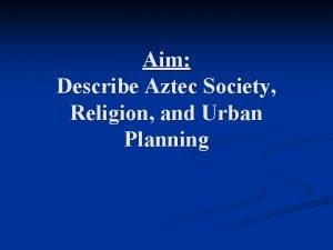 Aim Describe Aztec Society Religion and Urban Planning