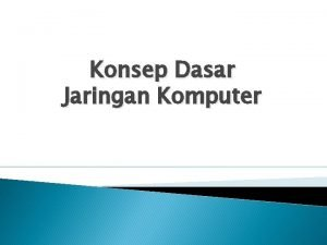 Konsep Dasar Jaringan Komputer Objectives Pengetahuan dasar jaringan