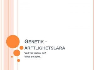 GENETIK RFTLIGHETSLRA Vad var vad nu d Vi