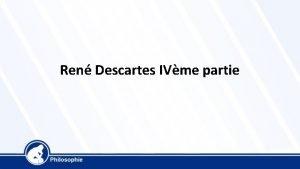Ren Descartes IVme partie Ren Descartes 1596 1650