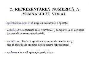 2 REPREZENTAREA NUMERIC A SEMNALULUI VOCAL Reprezentarea numeric