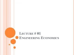 LECTURE 01 ENGINEERING ECONOMICS ABOUT ENGINEERING ECONOMICS Engineering