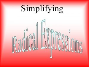 Simplifying When simplifying a radical expression find the