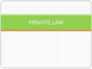 PRIVATE LAW PRIVATE LAW Private law is a