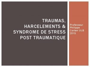 TRAUMAS HARCELEMENTS SYNDROME DE STRESS POST TRAUMATIQUE Professeur