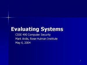 Evaluating Systems CSSE 490 Computer Security Mark Ardis