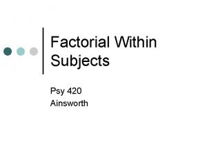 Factorial Within Subjects Psy 420 Ainsworth Factorial WS