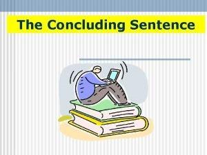 The Concluding Sentence Concluding Sentence A concluding sentence