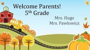 Welcome Parents th 5 Grade Mrs Hugo Mrs