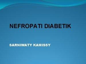 NEFROPATI DIABETIK SARNIWATY KAMISSY Nefropati Diabetika adalah komplikasi