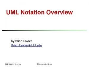 UML Notation Overview by Brian Lawler Brian LawlerJHU