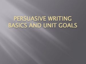 PERSUASIVE WRITING BASICS AND UNIT GOALS Goals Students