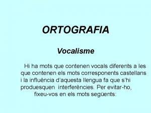 ORTOGRAFIA Vocalisme Hi ha mots que contenen vocals