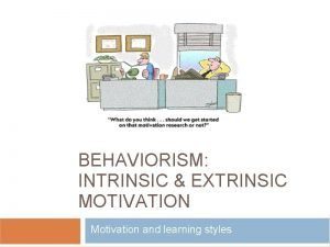 BEHAVIORISM INTRINSIC EXTRINSIC MOTIVATION Motivation and learning styles