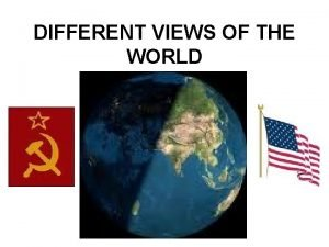 DIFFERENT VIEWS OF THE WORLD DIFFERENT VIEWS OF