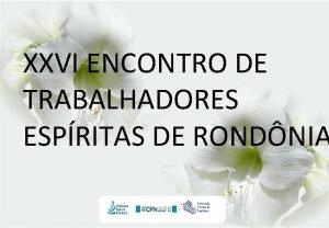 XXVI ENCONTRO DE TRABALHADORES ESPRITAS DE RONDNIA Federao