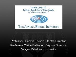 Professor Debbie Tolson Centre Director Professor Claire Ballinger