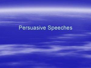 Persuasive Speeches Persuasive Speeches can Establish facts Change