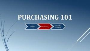 PURCHASING 101 Budget Purchasing Accounts Payable Purchasing 101