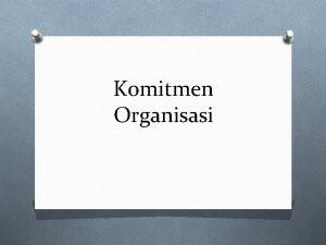Komitmen Organisasi O Dalam dunia kerja komitmen seseorang