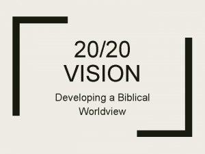 2020 VISION Developing a Biblical Worldview A Biblical