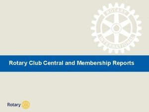 Rotary Club Central and Membership Reports ROTARY CLUB