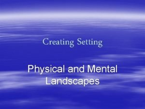 Creating Setting Physical and Mental Landscapes Physical Setting