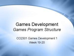 Games Development Games Program Structure CO 2301 Games