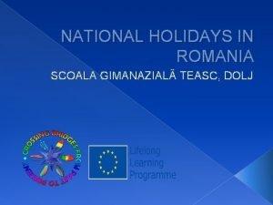 NATIONAL HOLIDAYS IN ROMANIA SCOALA GIMANAZIAL TEASC DOLJ