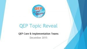 QEP Topic Reveal QEP Core Implementation Teams December