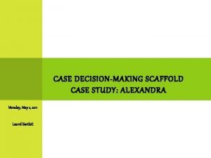 CASE DECISIONMAKING SCAFFOLD CASE STUDY ALEXANDRA Monday May