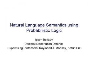 Natural Language Semantics using Probabilistic Logic Islam Beltagy