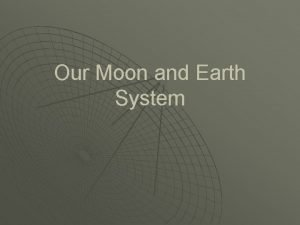 Our Moon and Earth System The Moon Our