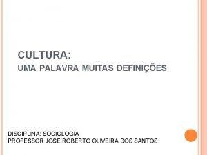 CULTURA UMA PALAVRA MUITAS DEFINIES DISCIPLINA SOCIOLOGIA PROFESSOR