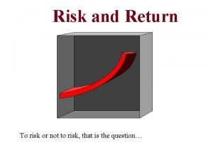 Risk and Return To risk or not to
