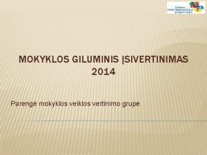 MOKYKLOS GILUMINIS SIVERTINIMAS 2014 Pareng mokyklos veiklos vertinimo