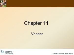 Chapter 11 Veneer Copyright 2009 Delmar Cengage Learning