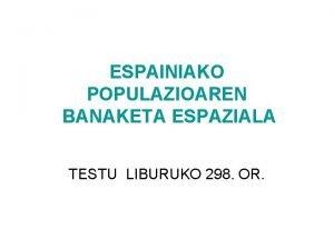ESPAINIAKO POPULAZIOAREN BANAKETA ESPAZIALA TESTU LIBURUKO 298 OR