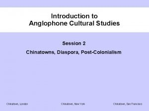 Introduction to Anglophone Cultural Studies Session 2 Chinatowns