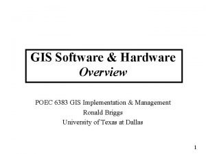 GIS Software Hardware Overview POEC 6383 GIS Implementation