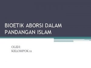 BIOETIK ABORSI DALAM PANDANGAN ISLAM OLEH KELOMPOK 11