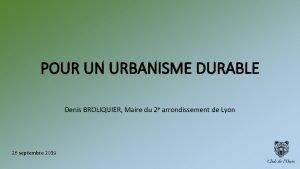 POUR UN URBANISME DURABLE Denis BROLIQUIER Maire du
