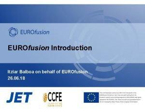 EUROfusion Introduction Itziar Balboa on behalf of EUROfusion